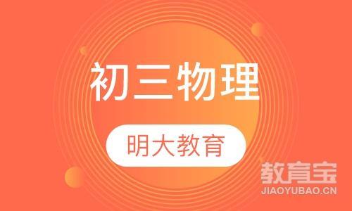 【南宁初三物理】南宁初中辅导价格_南宁明大教育